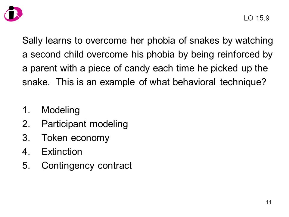 11 Sally learns to overcome her phobia of snakes by watching a second child overcome his phobia by being reinforced by a parent with a piece of candy