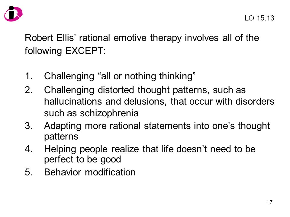"""17 Robert Ellis' rational emotive therapy involves all of the following EXCEPT: 1.Challenging """"all or nothing thinking"""" 2.Challenging distorted though"""