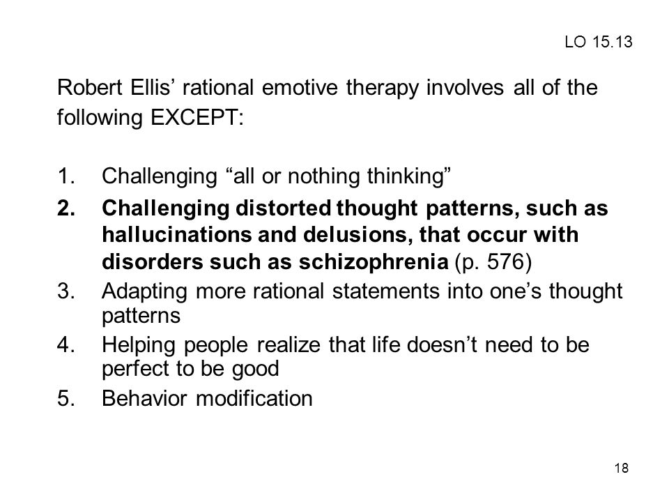 """18 Robert Ellis' rational emotive therapy involves all of the following EXCEPT: 1.Challenging """"all or nothing thinking"""" 2.Challenging distorted though"""