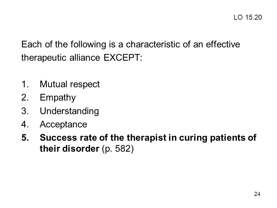 24 Each of the following is a characteristic of an effective therapeutic alliance EXCEPT: 1.Mutual respect 2.Empathy 3.Understanding 4.Acceptance 5.Su