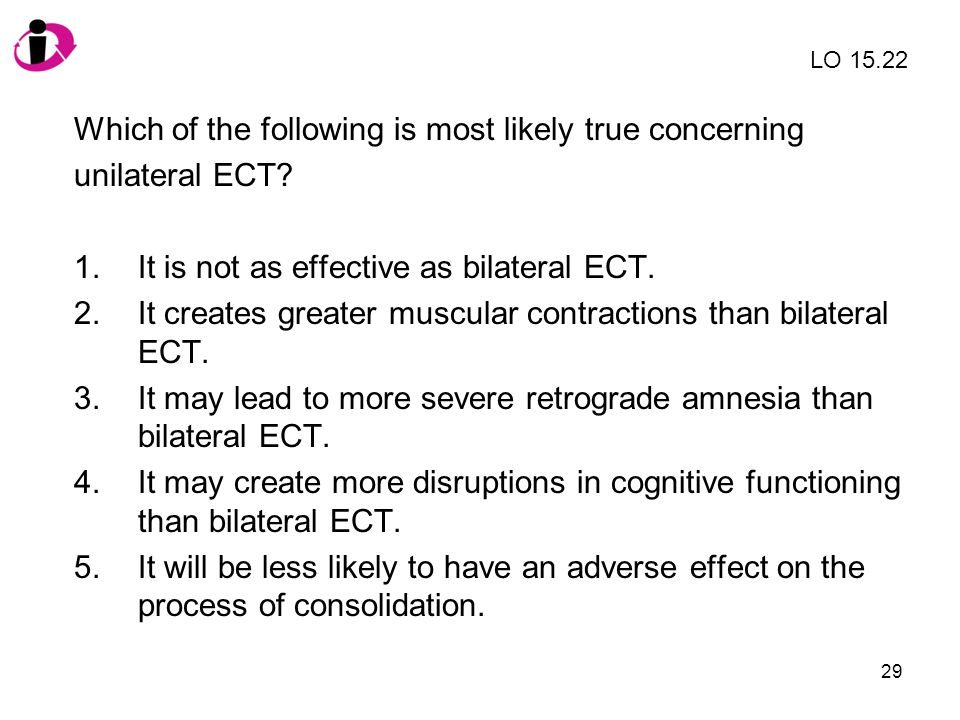 29 Which of the following is most likely true concerning unilateral ECT? 1.It is not as effective as bilateral ECT. 2.It creates greater muscular cont