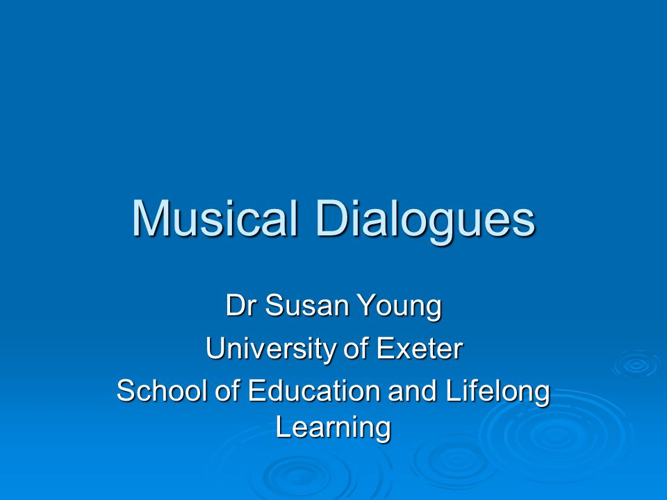 Musical Dialogues Dr Susan Young University of Exeter School of Education and Lifelong Learning