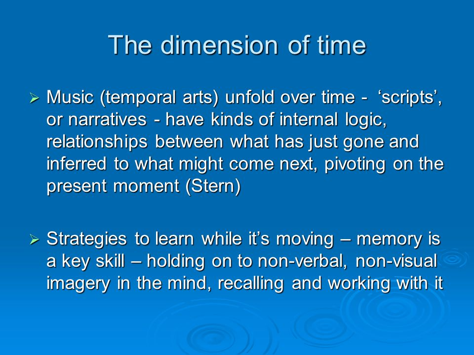 The dimension of time  Music (temporal arts) unfold over time - 'scripts', or narratives - have kinds of internal logic, relationships between what has just gone and inferred to what might come next, pivoting on the present moment (Stern)  Strategies to learn while it's moving – memory is a key skill – holding on to non-verbal, non-visual imagery in the mind, recalling and working with it