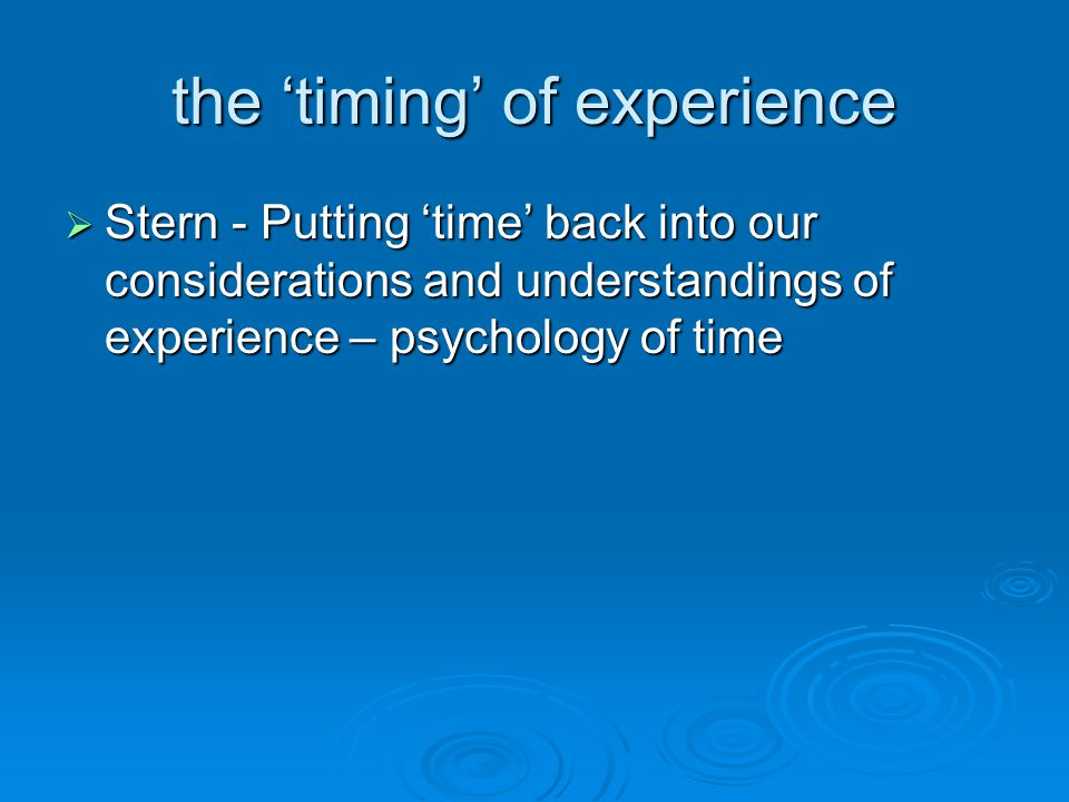 the 'timing' of experience  Stern - Putting 'time' back into our considerations and understandings of experience – psychology of time