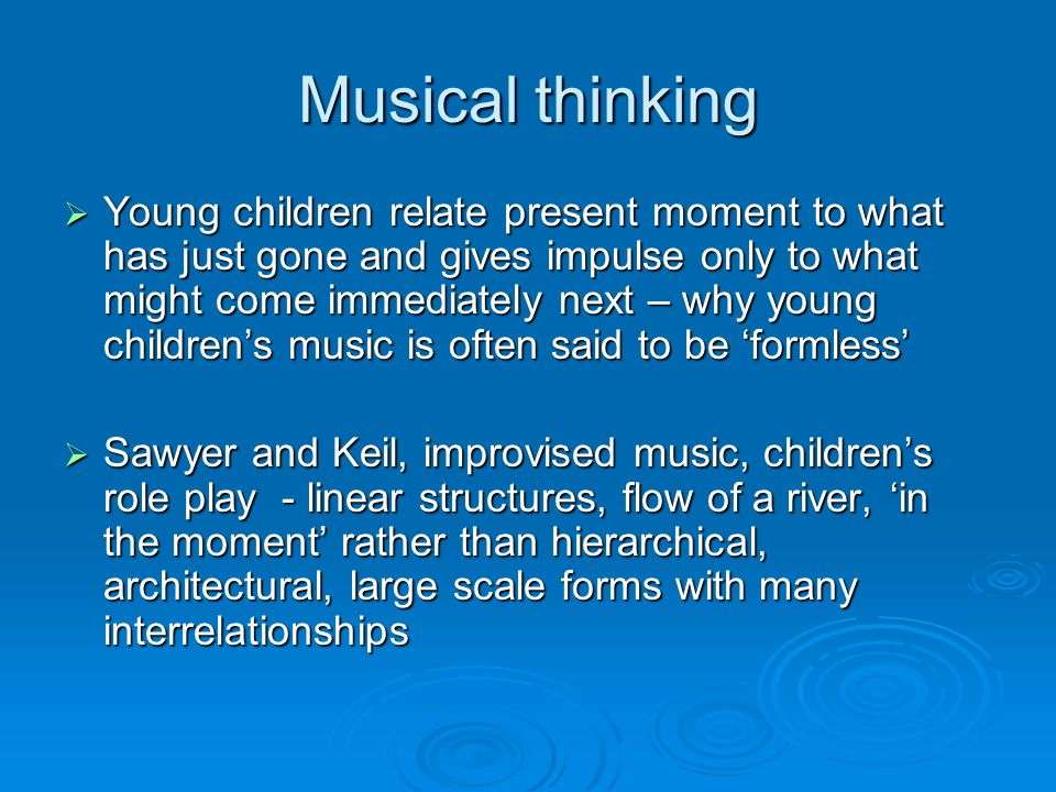 Musical thinking  Young children relate present moment to what has just gone and gives impulse only to what might come immediately next – why young children's music is often said to be 'formless'  Sawyer and Keil, improvised music, children's role play - linear structures, flow of a river, 'in the moment' rather than hierarchical, architectural, large scale forms with many interrelationships