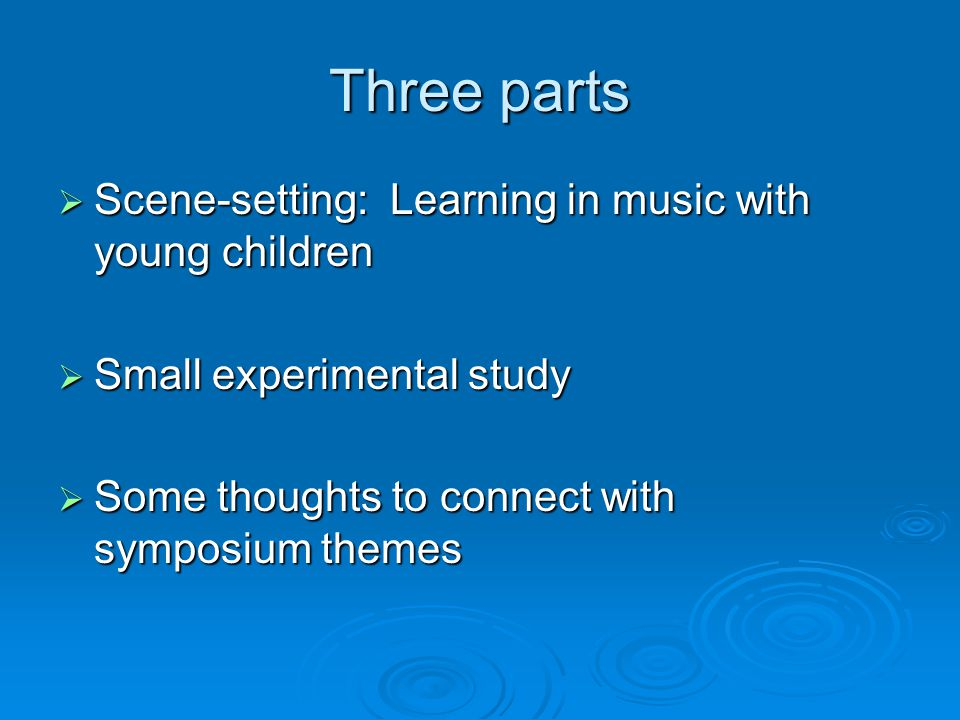 Three parts  Scene-setting: Learning in music with young children  Small experimental study  Some thoughts to connect with symposium themes