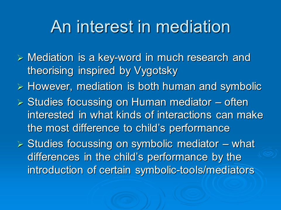An interest in mediation  Mediation is a key-word in much research and theorising inspired by Vygotsky  However, mediation is both human and symbolic  Studies focussing on Human mediator – often interested in what kinds of interactions can make the most difference to child's performance  Studies focussing on symbolic mediator – what differences in the child's performance by the introduction of certain symbolic-tools/mediators