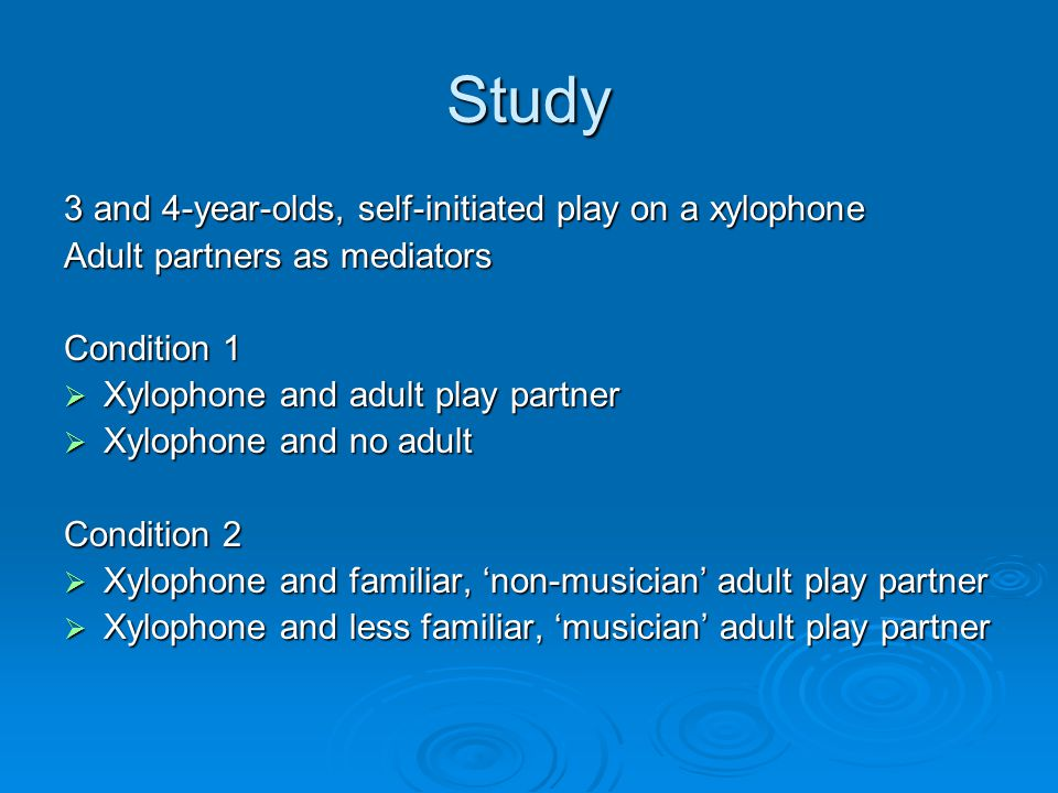 Study 3 and 4-year-olds, self-initiated play on a xylophone Adult partners as mediators Condition 1  Xylophone and adult play partner  Xylophone and no adult Condition 2  Xylophone and familiar, 'non-musician' adult play partner  Xylophone and less familiar, 'musician' adult play partner