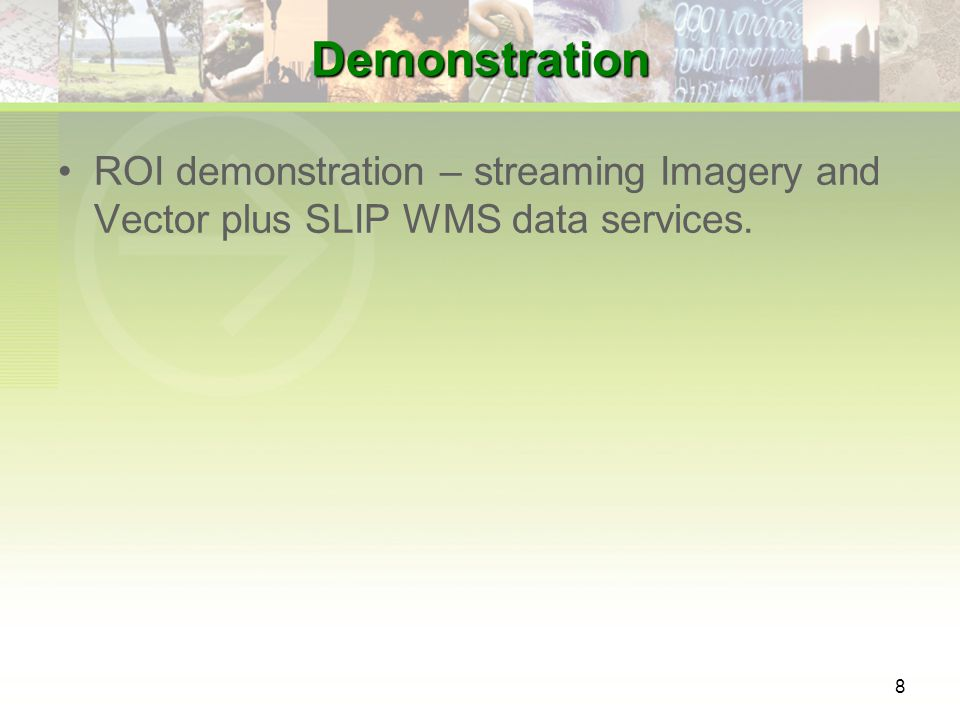 8 Demonstration ROI demonstration – streaming Imagery and Vector plus SLIP WMS data services.