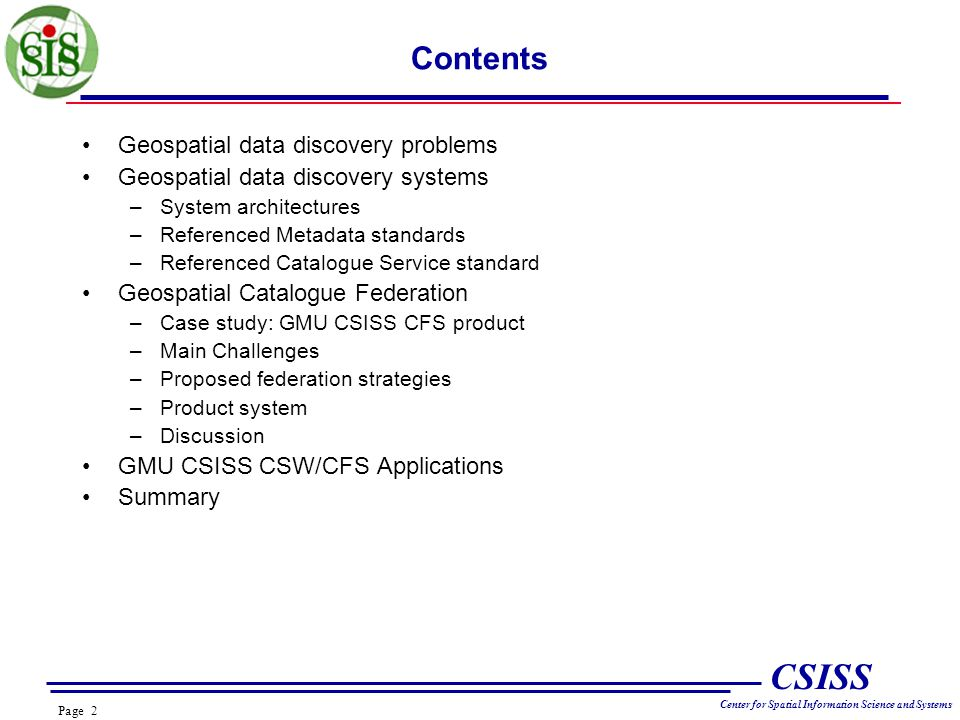 Page 2 CSISS Center for Spatial Information Science and Systems Contents Geospatial data discovery problems Geospatial data discovery systems –System architectures –Referenced Metadata standards –Referenced Catalogue Service standard Geospatial Catalogue Federation –Case study: GMU CSISS CFS product –Main Challenges –Proposed federation strategies –Product system –Discussion GMU CSISS CSW/CFS Applications Summary
