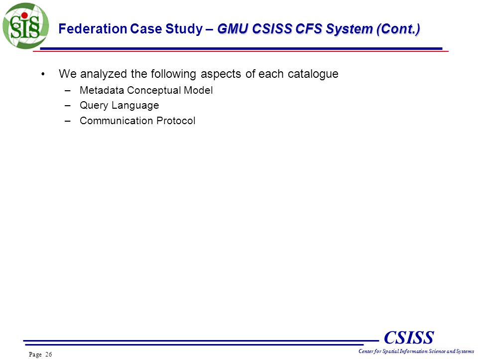 Page 26 CSISS Center for Spatial Information Science and Systems GMU CSISS CFS System (Cont.) Federation Case Study – GMU CSISS CFS System (Cont.) We analyzed the following aspects of each catalogue –Metadata Conceptual Model –Query Language –Communication Protocol