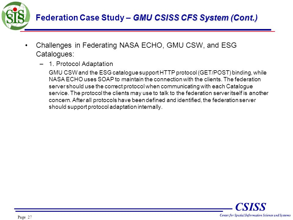 Page 27 CSISS Center for Spatial Information Science and Systems GMU CSISS CFS System (Cont.) Federation Case Study – GMU CSISS CFS System (Cont.) Challenges in Federating NASA ECHO, GMU CSW, and ESG Catalogues: –1.