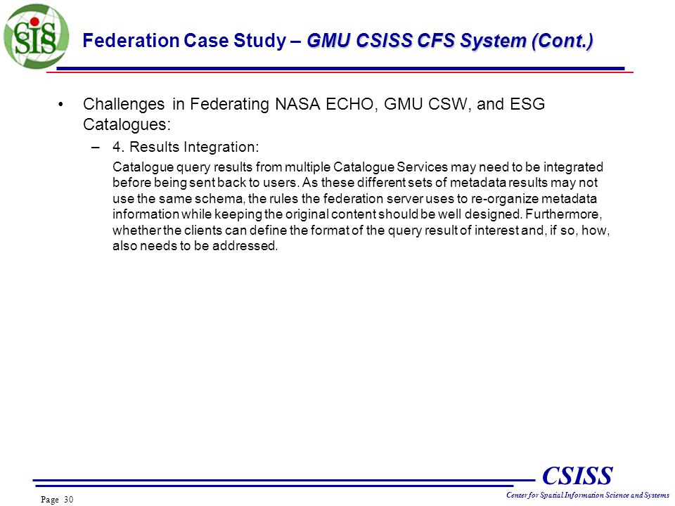 Page 30 CSISS Center for Spatial Information Science and Systems GMU CSISS CFS System (Cont.) Federation Case Study – GMU CSISS CFS System (Cont.) Challenges in Federating NASA ECHO, GMU CSW, and ESG Catalogues: –4.