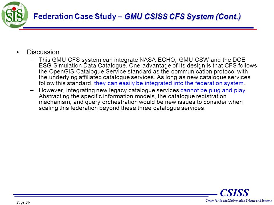 Page 36 CSISS Center for Spatial Information Science and Systems GMU CSISS CFS System (Cont.) Federation Case Study – GMU CSISS CFS System (Cont.) Discussion –This GMU CFS system can integrate NASA ECHO, GMU CSW and the DOE ESG Simulation Data Catalogue.