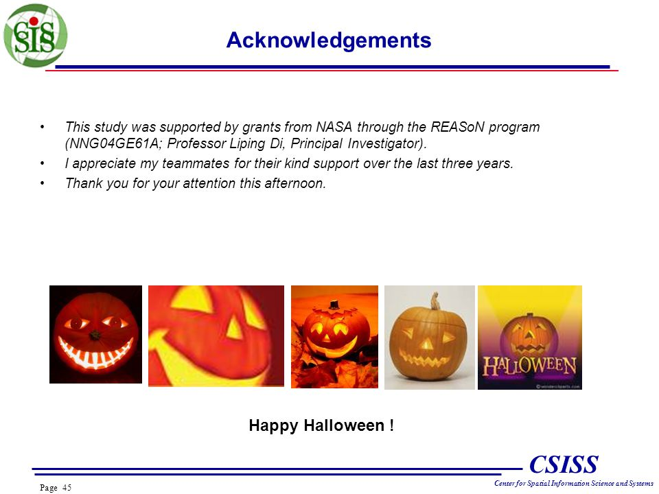 Page 45 CSISS Center for Spatial Information Science and Systems Acknowledgements This study was supported by grants from NASA through the REASoN program (NNG04GE61A; Professor Liping Di, Principal Investigator).