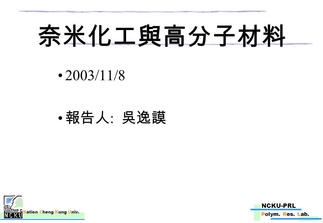 NCKU-PRL Polym. Res. Lab. Nation Cheng Kung Univ. 奈米化工與高分子材料 2003/11/8 報告人 : 吳逸謨