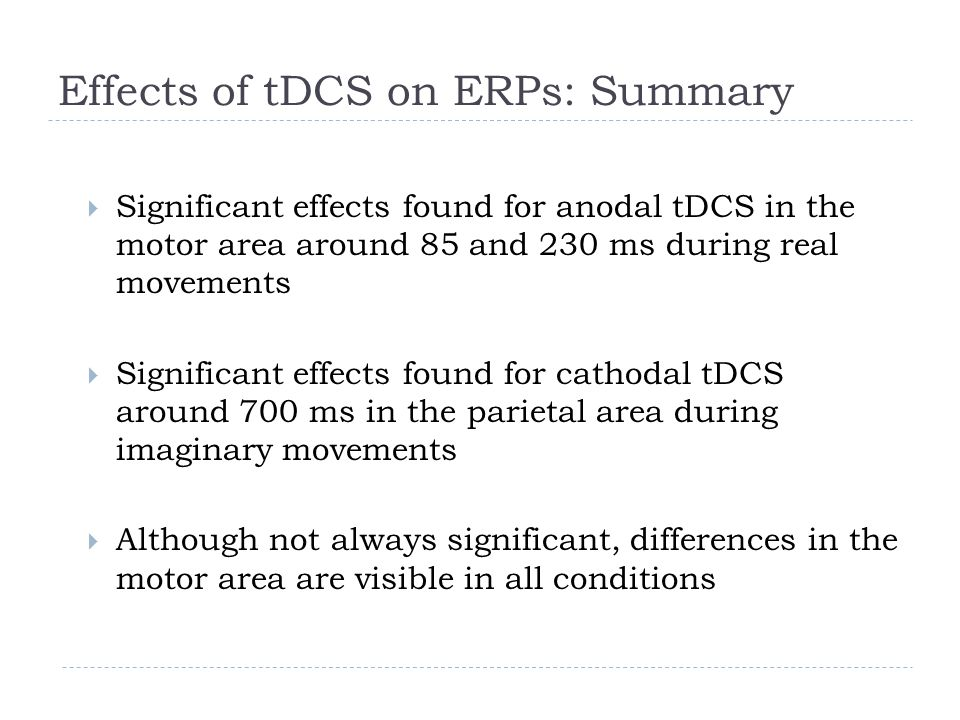 Effects of tDCS on ERPs: Summary  Significant effects found for anodal tDCS in the motor area around 85 and 230 ms during real movements  Significant effects found for cathodal tDCS around 700 ms in the parietal area during imaginary movements  Although not always significant, differences in the motor area are visible in all conditions
