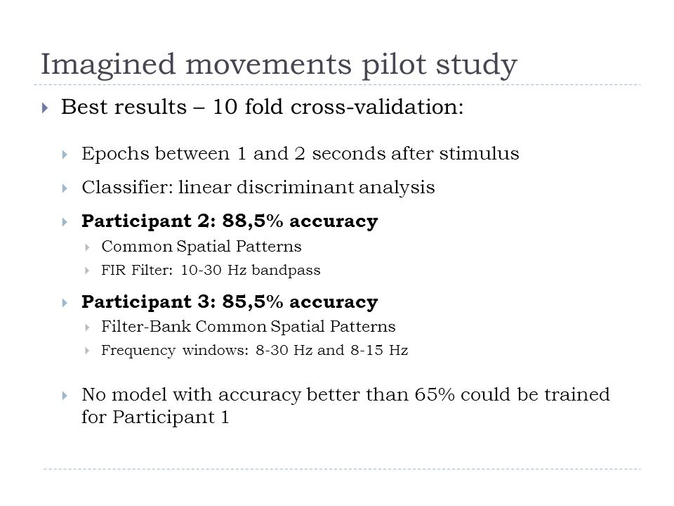 Imagined movements pilot study  Best results – 10 fold cross-validation:  Epochs between 1 and 2 seconds after stimulus  Classifier: linear discriminant analysis  Participant 2: 88,5% accuracy  Common Spatial Patterns  FIR Filter: 10-30 Hz bandpass  Participant 3: 85,5% accuracy  Filter-Bank Common Spatial Patterns  Frequency windows: 8-30 Hz and 8-15 Hz  No model with accuracy better than 65% could be trained for Participant 1