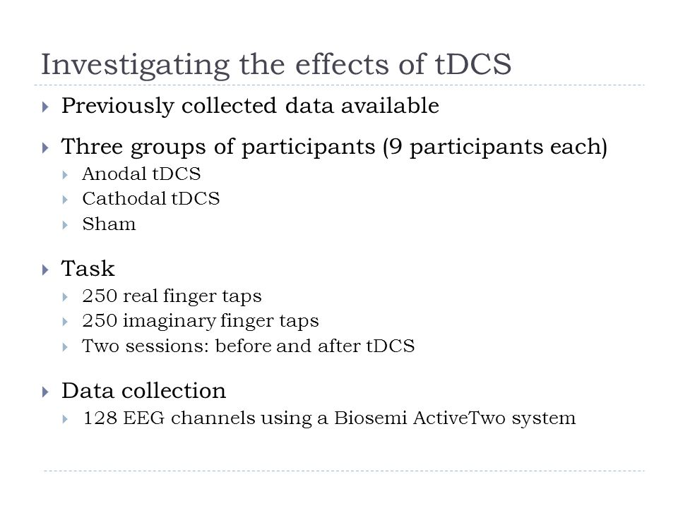 Investigating the effects of tDCS  Previously collected data available  Three groups of participants (9 participants each)  Anodal tDCS  Cathodal tDCS  Sham  Task  250 real finger taps  250 imaginary finger taps  Two sessions: before and after tDCS  Data collection  128 EEG channels using a Biosemi ActiveTwo system