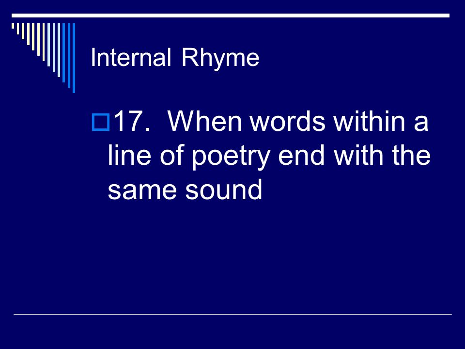 Rhyme  16. When words end with the same sound in poetry