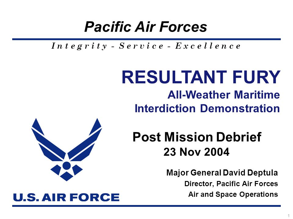 I n t e g r i t y - S e r v i c e - E x c e l l e n c e Pacific Air Forces 1 Major General David Deptula Director, Pacific Air Forces Air and Space Operations RESULTANT FURY All-Weather Maritime Interdiction Demonstration Post Mission Debrief 23 Nov 2004