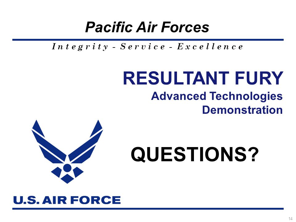 I n t e g r i t y - S e r v i c e - E x c e l l e n c e Pacific Air Forces 14 RESULTANT FURY Advanced Technologies Demonstration QUESTIONS