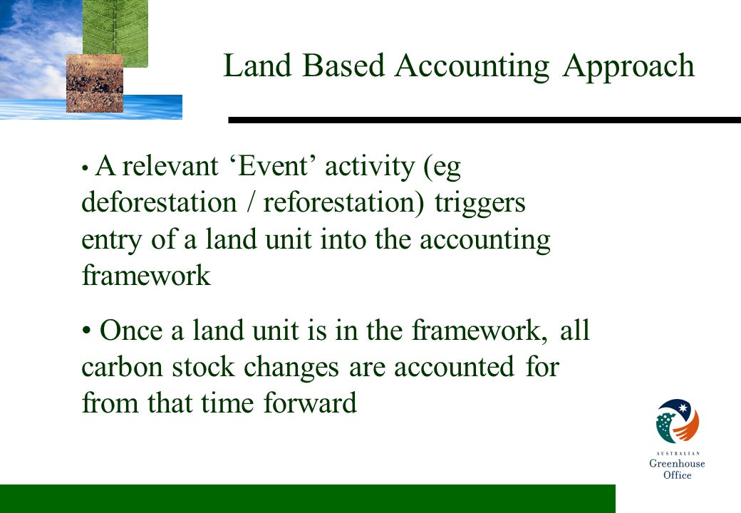 Land Based Accounting Approach A relevant 'Event' activity (eg deforestation / reforestation) triggers entry of a land unit into the accounting framework Once a land unit is in the framework, all carbon stock changes are accounted for from that time forward