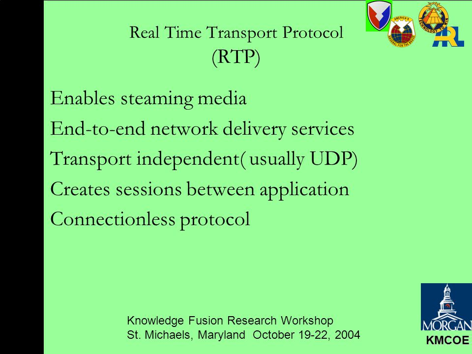 Knowledge Fusion Research Workshop St. Michaels, Maryland October 19-22, 2004 KMCOE Real Time Transport Protocol (RTP) Enables steaming media End-to-e