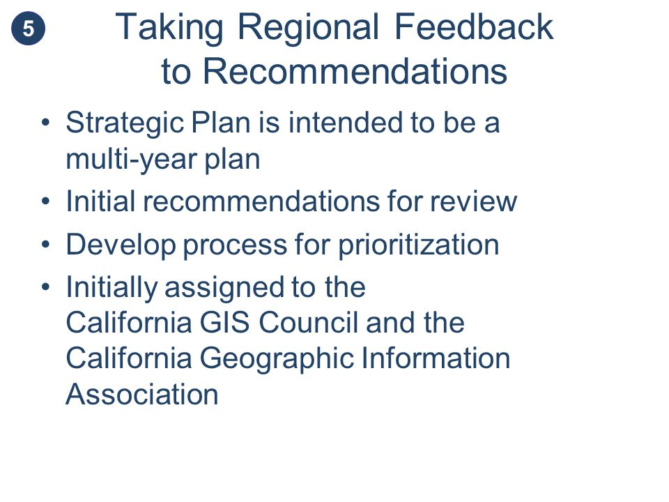 Taking Regional Feedback to Recommendations Strategic Plan is intended to be a multi-year plan Initial recommendations for review Develop process for prioritization Initially assigned to the California GIS Council and the California Geographic Information Association 5