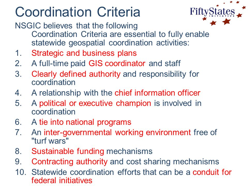 Coordination Criteria NSGIC believes that the following Coordination Criteria are essential to fully enable statewide geospatial coordination activities: 1.Strategic and business plans 2.A full-time paid GIS coordinator and staff 3.Clearly defined authority and responsibility for coordination 4.A relationship with the chief information officer 5.A political or executive champion is involved in coordination 6.A tie into national programs 7.An inter-governmental working environment free of turf wars 8.Sustainable funding mechanisms 9.Contracting authority and cost sharing mechanisms 10.Statewide coordination efforts that can be a conduit for federal initiatives