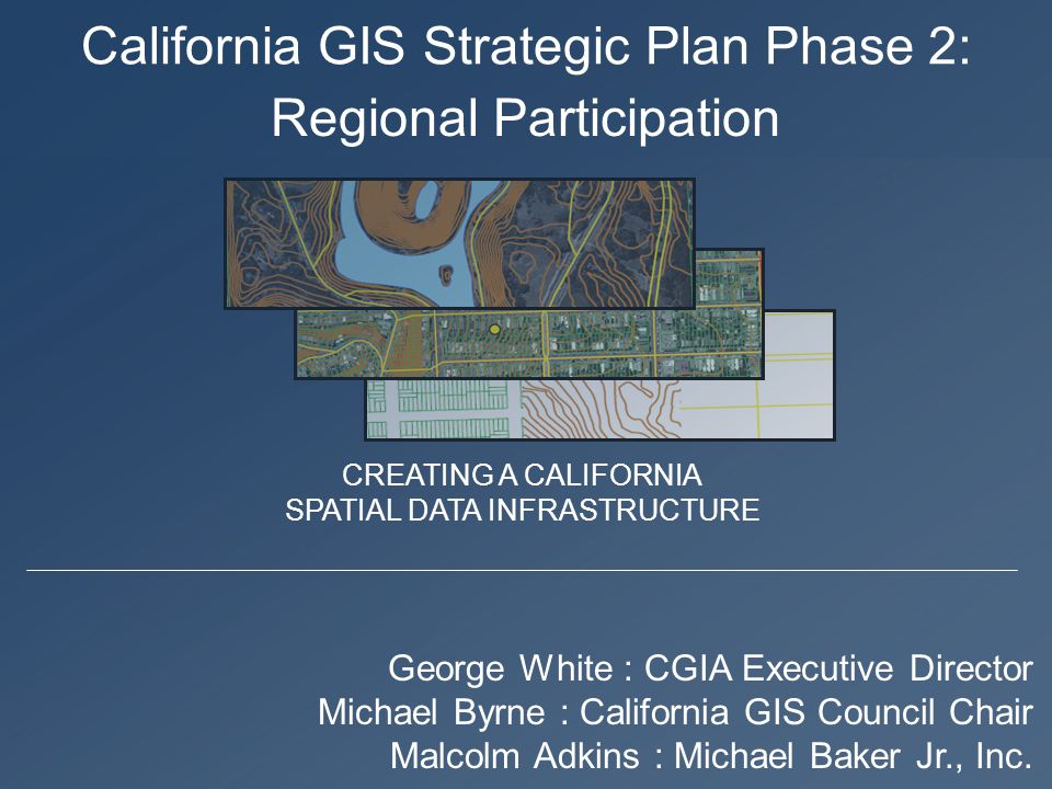 California GIS Strategic Plan Phase 2: George White : CGIA Executive Director Michael Byrne : California GIS Council Chair Malcolm Adkins : Michael Baker Jr., Inc.