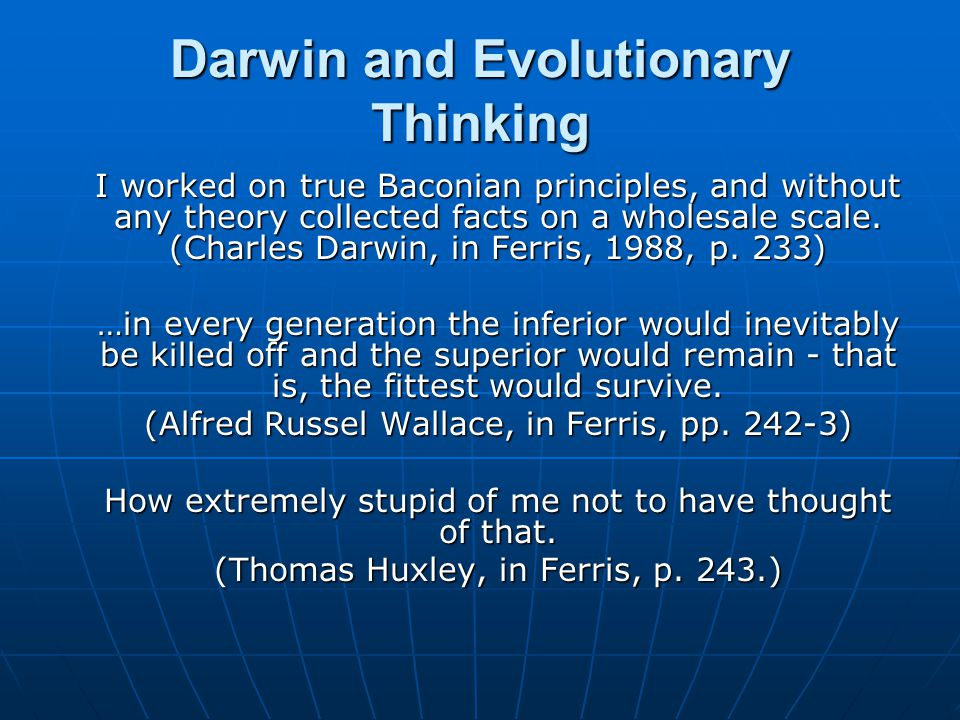 Darwin and Evolutionary Thinking I worked on true Baconian principles, and without any theory collected facts on a wholesale scale.