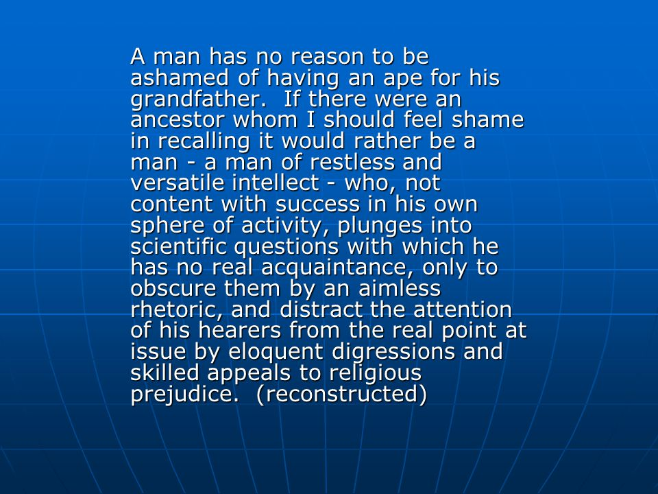 A man has no reason to be ashamed of having an ape for his grandfather.