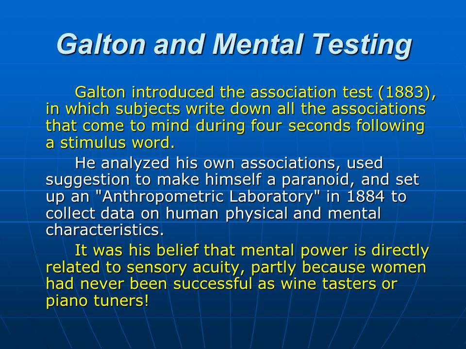 Galton and Mental Testing Galton introduced the association test (1883), in which subjects write down all the associations that come to mind during four seconds following a stimulus word.