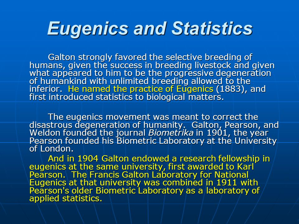 Eugenics and Statistics Galton strongly favored the selective breeding of humans, given the success in breeding livestock and given what appeared to him to be the progressive degeneration of humankind with unlimited breeding allowed to the inferior.