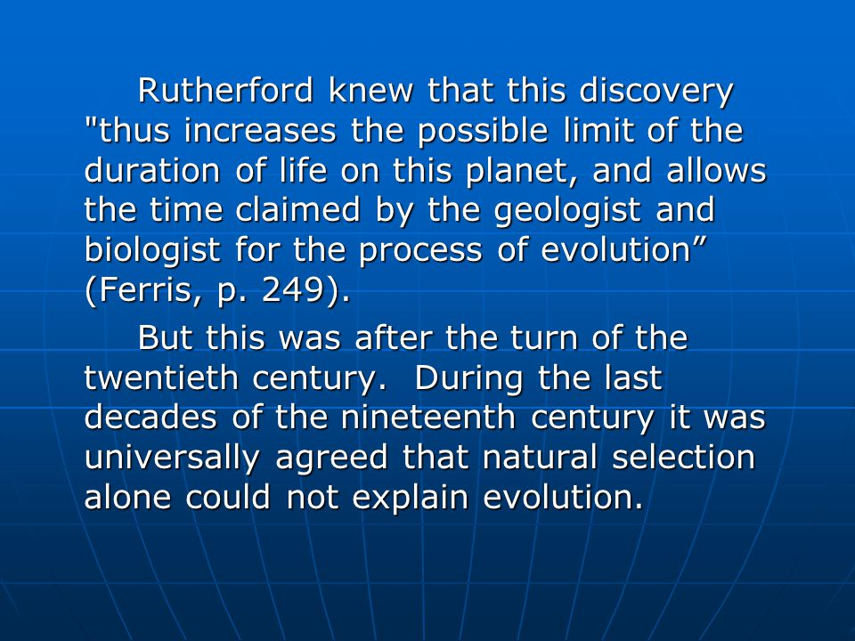 Rutherford knew that this discovery thus increases the possible limit of the duration of life on this planet, and allows the time claimed by the geologist and biologist for the process of evolution (Ferris, p.