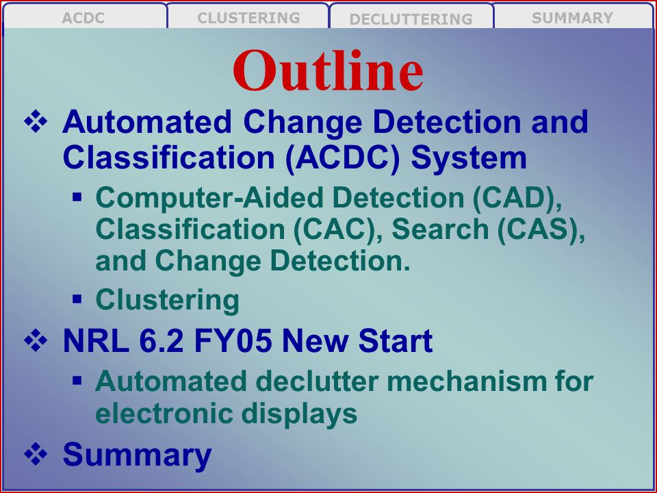 SUMMARY DECLUTTERING CLUSTERINGACDC  Ability to automatically detect / classify / identify objects in imagery and perform change detection  Current project: Side-scan imagery (SSI) for mine counter-measures (MCM)  Future/potential applications  Real-time Imagery in Cockpit (RTIC)  ECDIS  Weather / meteorological  Common Operational Picture (COP) ACDC