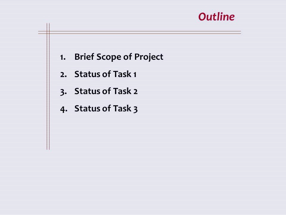 Outline 1.Brief Scope of Project 2.Status of Task 1 3.Status of Task 2 4.Status of Task 3
