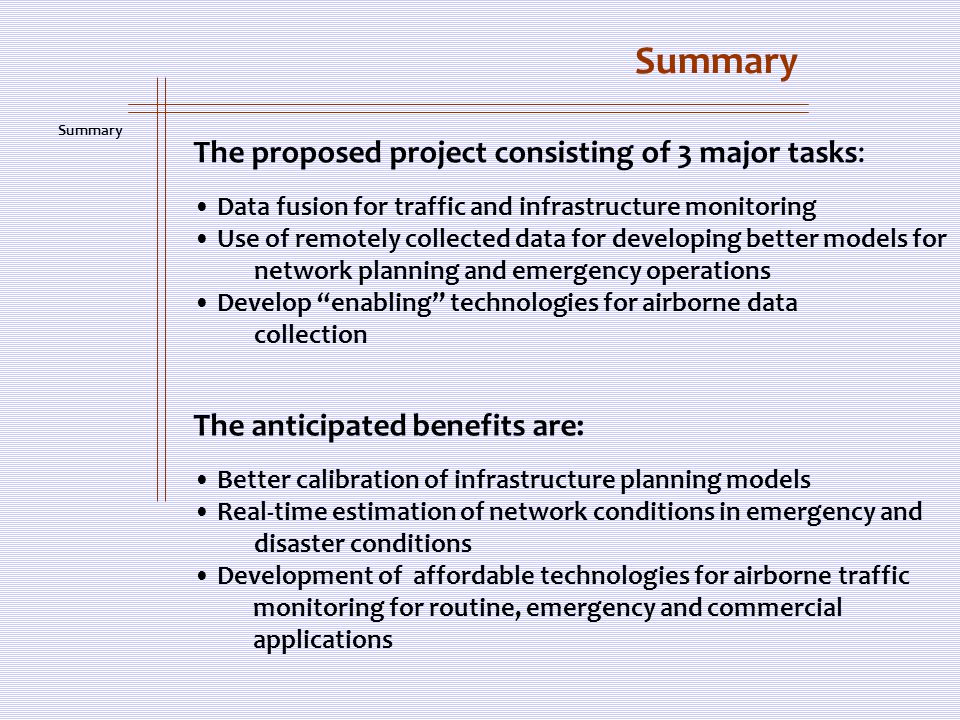 Summary The proposed project consisting of 3 major tasks: Data fusion for traffic and infrastructure monitoring Use of remotely collected data for developing better models for network planning and emergency operations Develop enabling technologies for airborne data collection The anticipated benefits are: Better calibration of infrastructure planning models Real-time estimation of network conditions in emergency and disaster conditions Development of affordable technologies for airborne traffic monitoring for routine, emergency and commercial applications