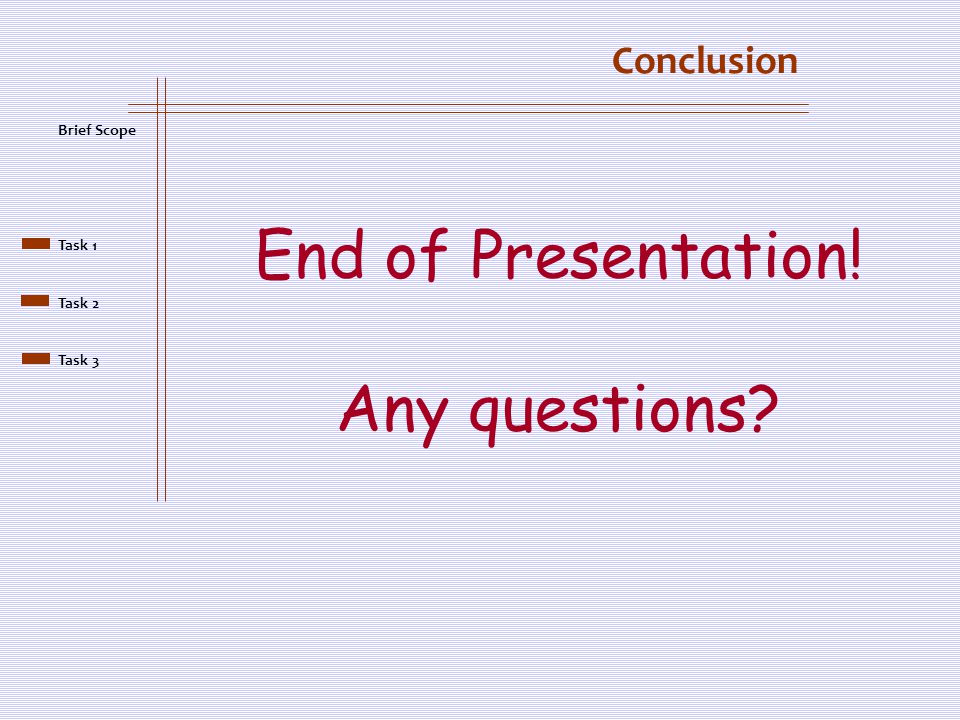 Conclusion End of Presentation! Any questions? Brief Scope Task 1 Task 2 Task 3