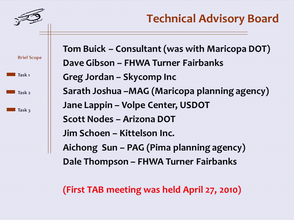 Technical Advisory Board Tom Buick – Consultant (was with Maricopa DOT) Dave Gibson – FHWA Turner Fairbanks Greg Jordan – Skycomp Inc Sarath Joshua –MAG (Maricopa planning agency) Jane Lappin – Volpe Center, USDOT Scott Nodes – Arizona DOT Jim Schoen – Kittelson Inc.