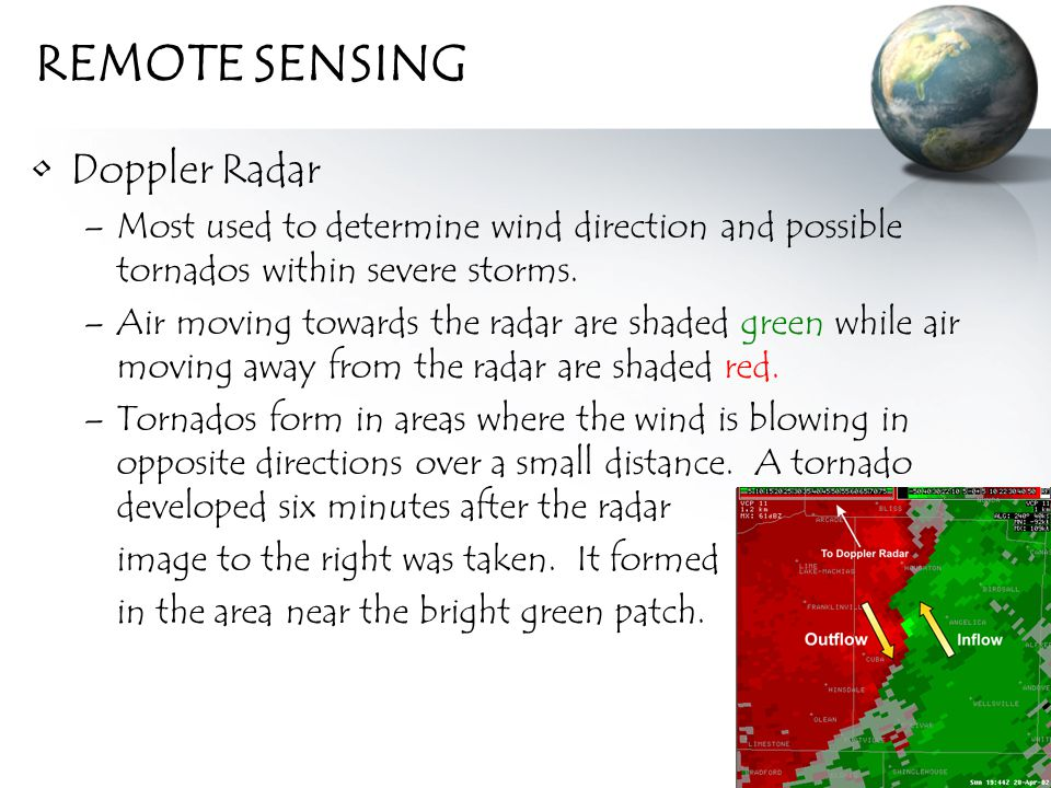 REMOTE SENSING Doppler Radar –Most used to determine wind direction and possible tornados within severe storms.