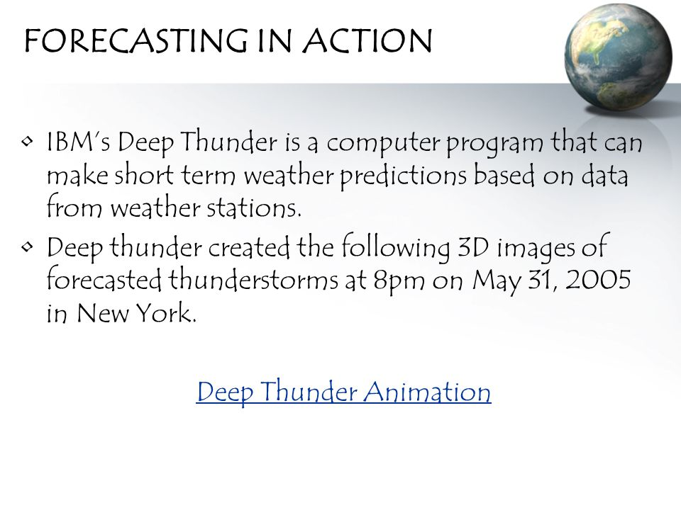 FORECASTING IN ACTION IBM's Deep Thunder is a computer program that can make short term weather predictions based on data from weather stations.