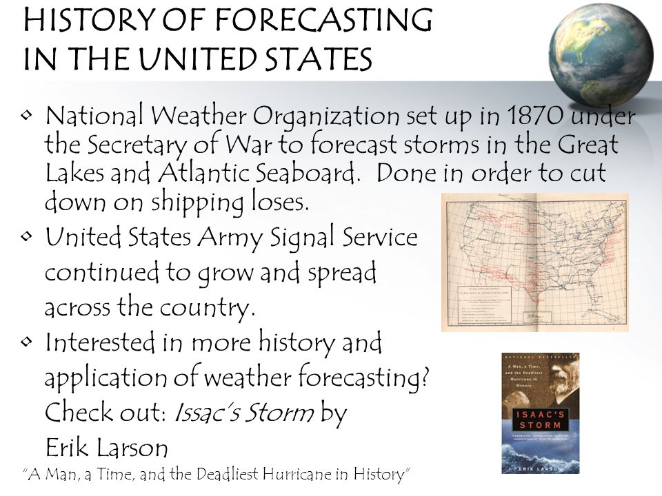 HISTORY OF FORECASTING IN THE UNITED STATES National Weather Organization set up in 1870 under the Secretary of War to forecast storms in the Great Lakes and Atlantic Seaboard.
