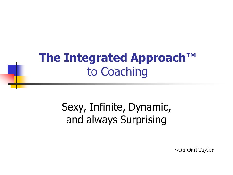 The Integrated Approach™ to Coaching with Gail Taylor Sexy, Infinite, Dynamic, and always Surprising