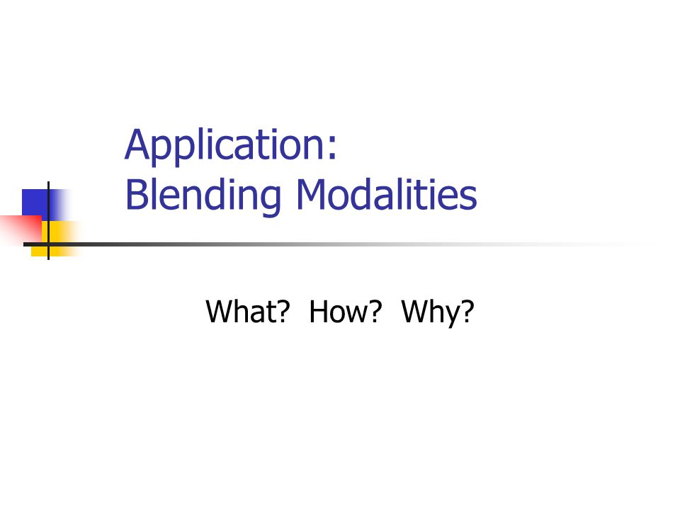 Application: Blending Modalities What? How? Why?