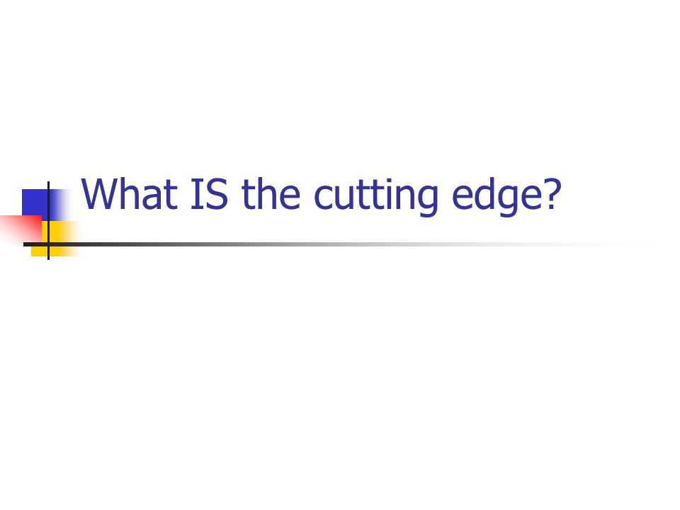 What IS the cutting edge?