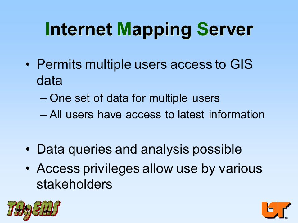 Internet Mapping Server Permits multiple users access to GIS data –One set of data for multiple users –All users have access to latest information Data queries and analysis possible Access privileges allow use by various stakeholders