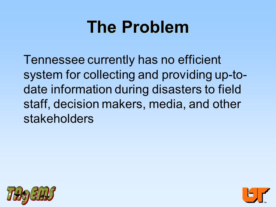 The Problem Tennessee currently has no efficient system for collecting and providing up-to- date information during disasters to field staff, decision