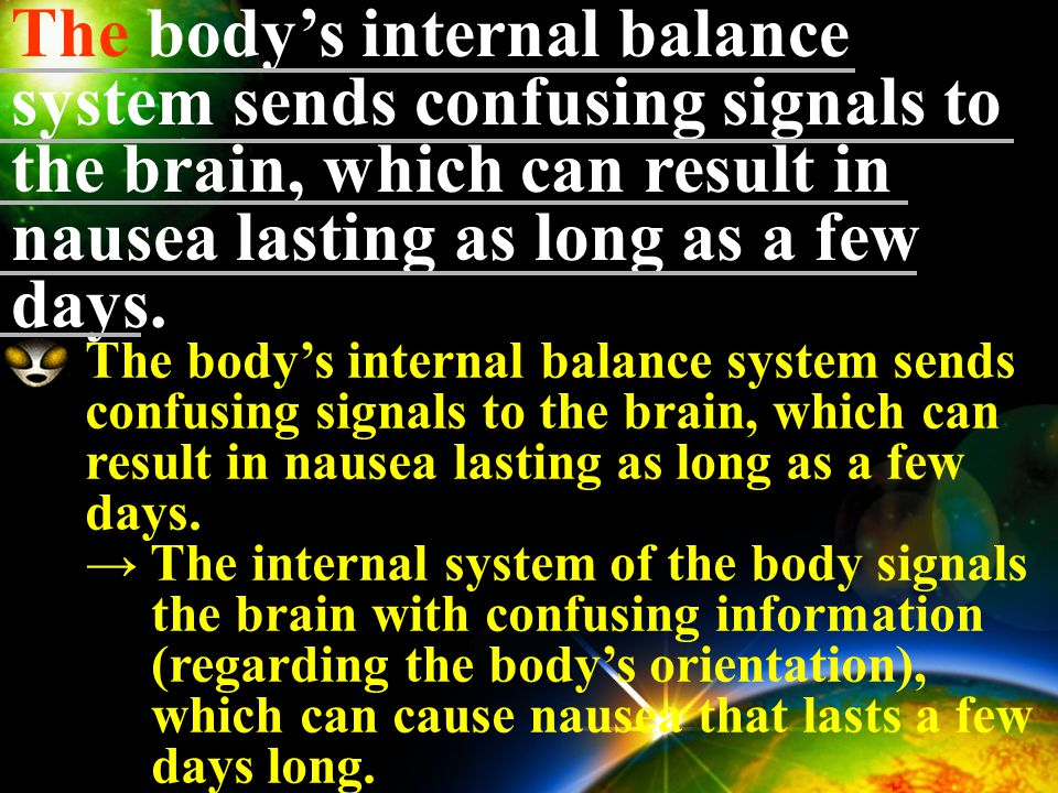 The body's internal balance system sends confusing signals to the brain, which can result in nausea lasting as long as a few days. the body's internal